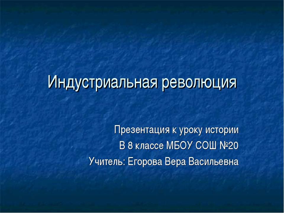 Индустриальная революция Презентация к уроку истории В 8 классе МБОУ СОШ №20...
