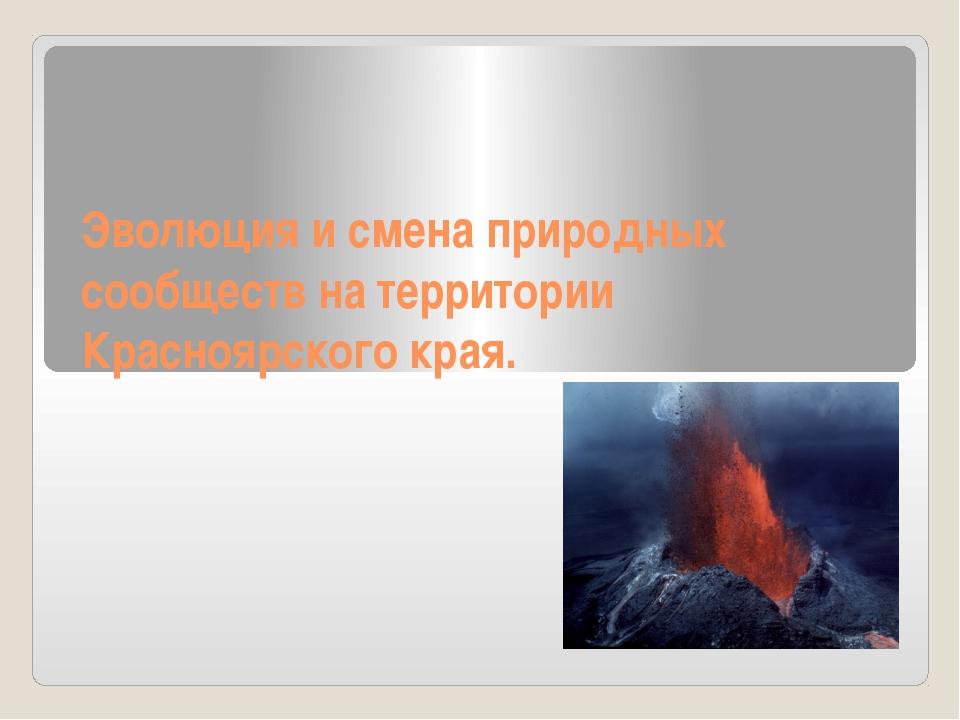 Эволюция и смена природных сообществ на территории Красноярского края.