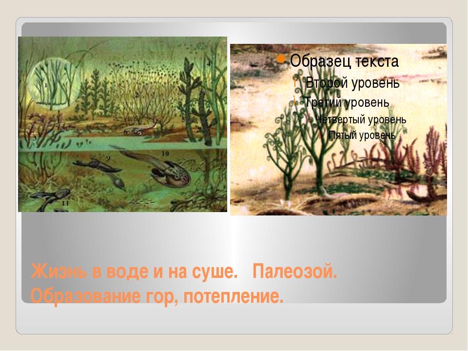 Жизнь в воде и на суше. Палеозой. Образование гор, потепление.