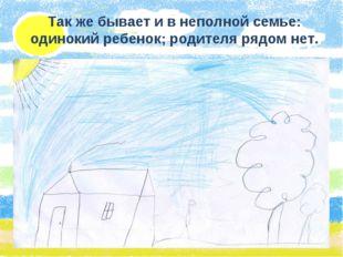 Так же бывает и в неполной семье: одинокий ребенок; родителя рядом нет.