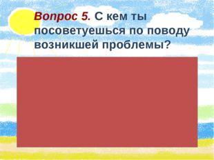 Вопрос 5. С кем ты посоветуешься по поводу возникшей проблемы?
