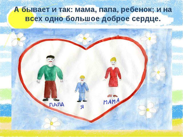 А бывает и так: мама, папа, ребенок; и на всех одно большое доброе сердце.