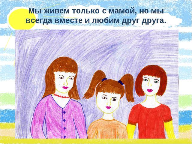 Мы живем только с мамой, но мы всегда вместе и любим друг друга.