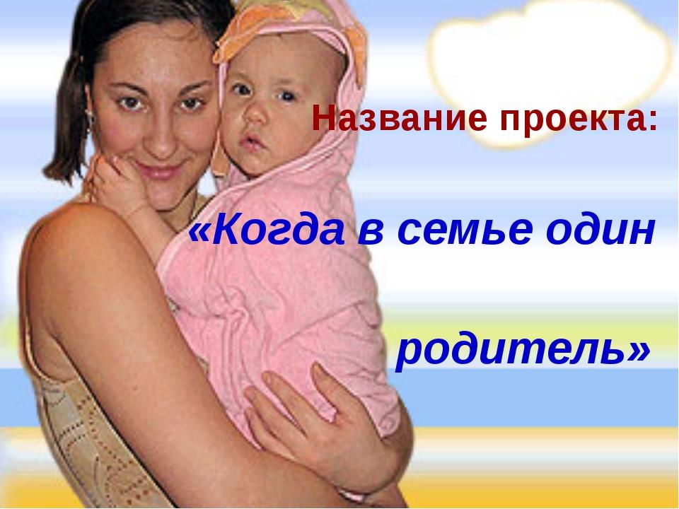 Название проекта: «Когда в семье один родитель»