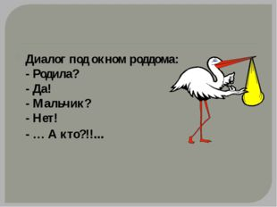 Диалог под окном роддома: - Родила? - Да! - Мальчик? - Нет! - … А кто?!!...