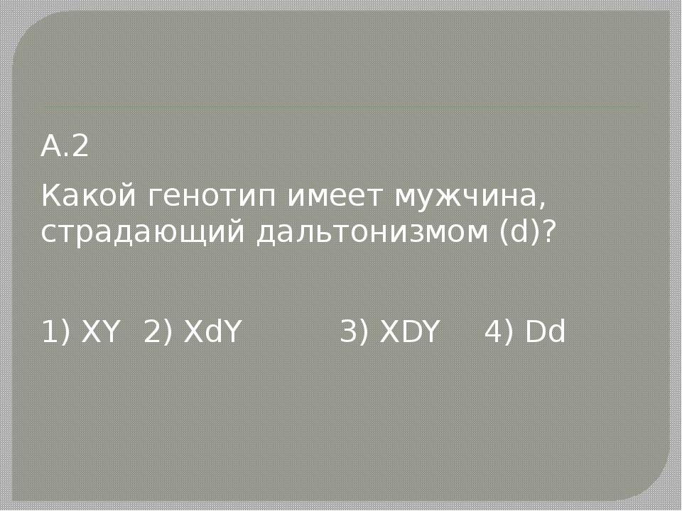 А.2 Какой генотип имеет мужчина, страдающий дальтонизмом (d)? 1) XY2) XdY 3...