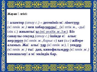 Жауап үлгісі: Ғаламтор (атау с.) – дегеніміз мәліметтер (көптік ж.) мен хаба