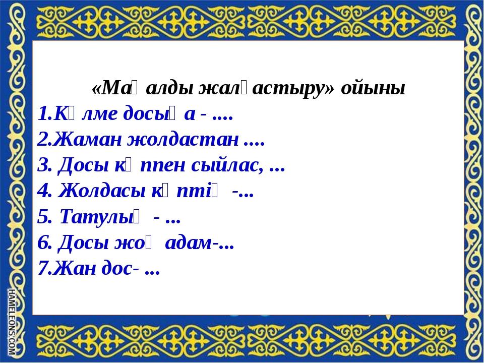 «Мақалды жалғастыру» ойыны 1.Күлме досыңа - .... 2.Жаман жолдастан .... 3. Д...