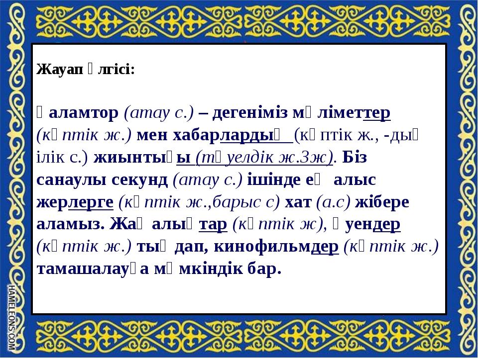 Жауап үлгісі: Ғаламтор (атау с.) – дегеніміз мәліметтер (көптік ж.) мен хаба...
