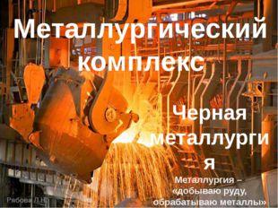Металлургический комплекс Черная металлургия Металлургия – «добываю руду, обр