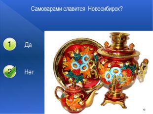 Самоварами славится Новосибирск? 45 Да Нет