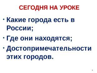 СЕГОДНЯ НА УРОКЕ Какие города есть в России; Где они находятся; Достопримечат