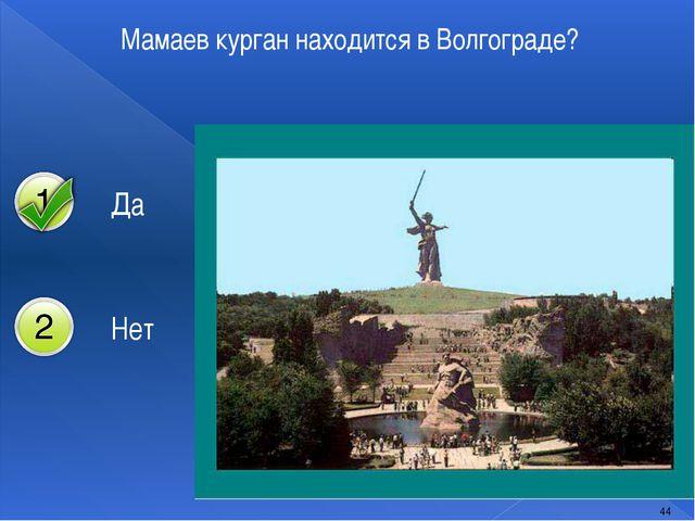 Мамаев курган находится в Волгограде? 44 Да Нет