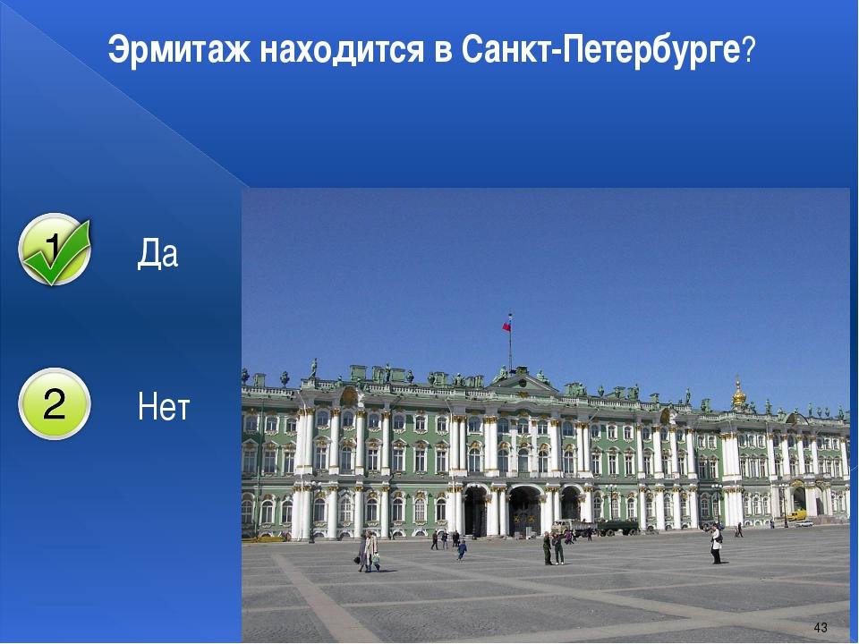 Эрмитаж находится в Санкт-Петербурге? 43 Да Нет