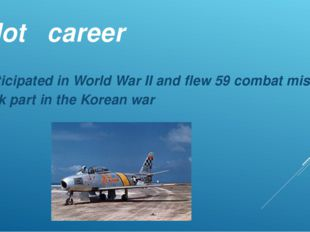 Pilot career Participated in World War II and flew 59 combat missions Took pa