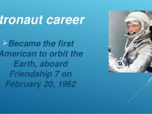 Astronaut career Became the first American to orbit the Earth, aboard Friends