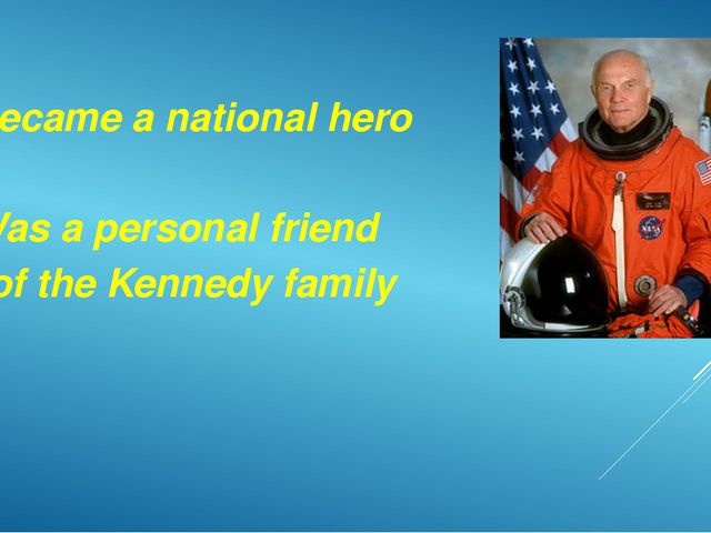 Became a national hero Was a personal friend of the Kennedy family