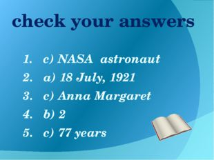 check your answers 1. c) NASA astronaut 2. a) 18 July, 1921 3. c) Anna Margar