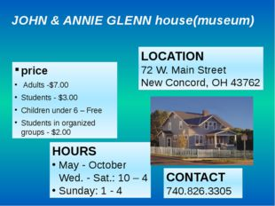 JOHN & ANNIE GLENN house(museum) price Adults -$7.00 Students - $3.00 Childre