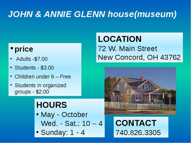 JOHN & ANNIE GLENN house(museum) price Adults -$7.00 Students - $3.00 Childre...