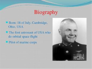 Born: 18 of July, Cambridge, Ohio, USA The first astronaut of USA who do orbi