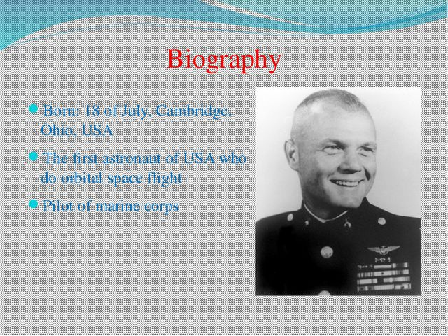 Born: 18 of July, Cambridge, Ohio, USA The first astronaut of USA who do orbi...