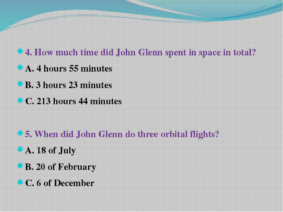 4. How much time did John Glenn spent in space in total? A. 4 hours 55 minut...