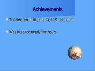 Achievements The first orbital flight of the U.S. astronaut Was in space near