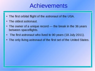 Achievements The first orbital flight of the astronaut of the USA. The oldest