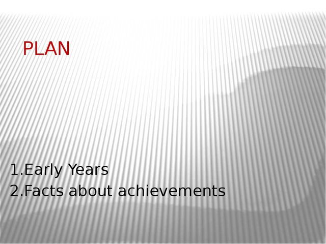 PLAN 1.Early Years 2.Facts about achievements