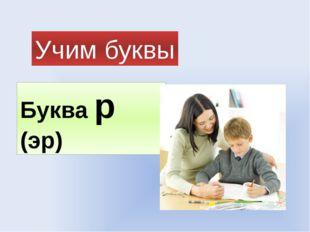 Буква р (эр) Учим буквы