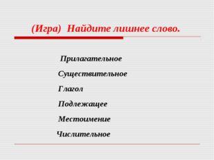 (Игра) Найдите лишнее слово. Прилагательное Существительное Глагол Подлежаще