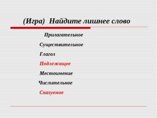 (Игра) Найдите лишнее слово Прилагательное Существительное Глагол Подлежащее