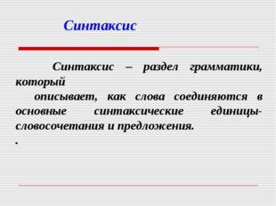 Синтаксис Синтаксис – раздел грамматики, который описывает, как слова соедин