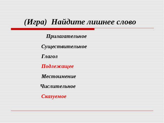 (Игра) Найдите лишнее слово Прилагательное Существительное Глагол Подлежащее...