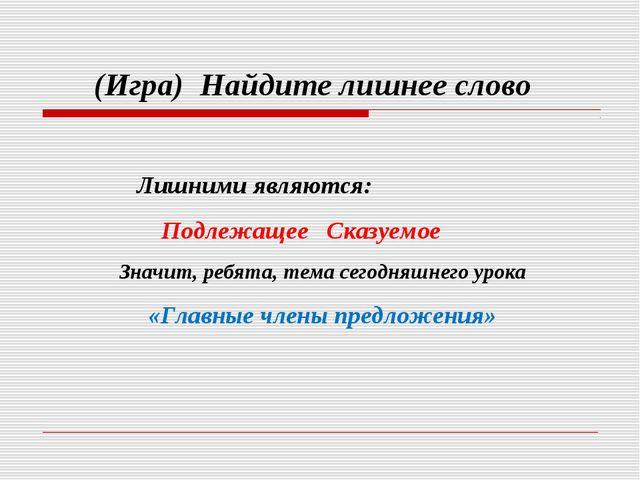 (Игра) Найдите лишнее слово Лишними являются: Подлежащее Сказуемое Значит, р...