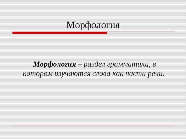 Морфология Морфология – раздел грамматики, в котором изучаются слова как част...