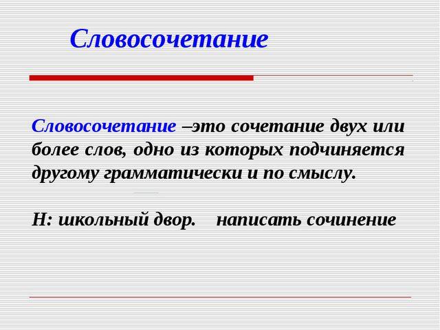 Словосочетание  Словосочетание –это сочетание двух или более слов, одно из к...