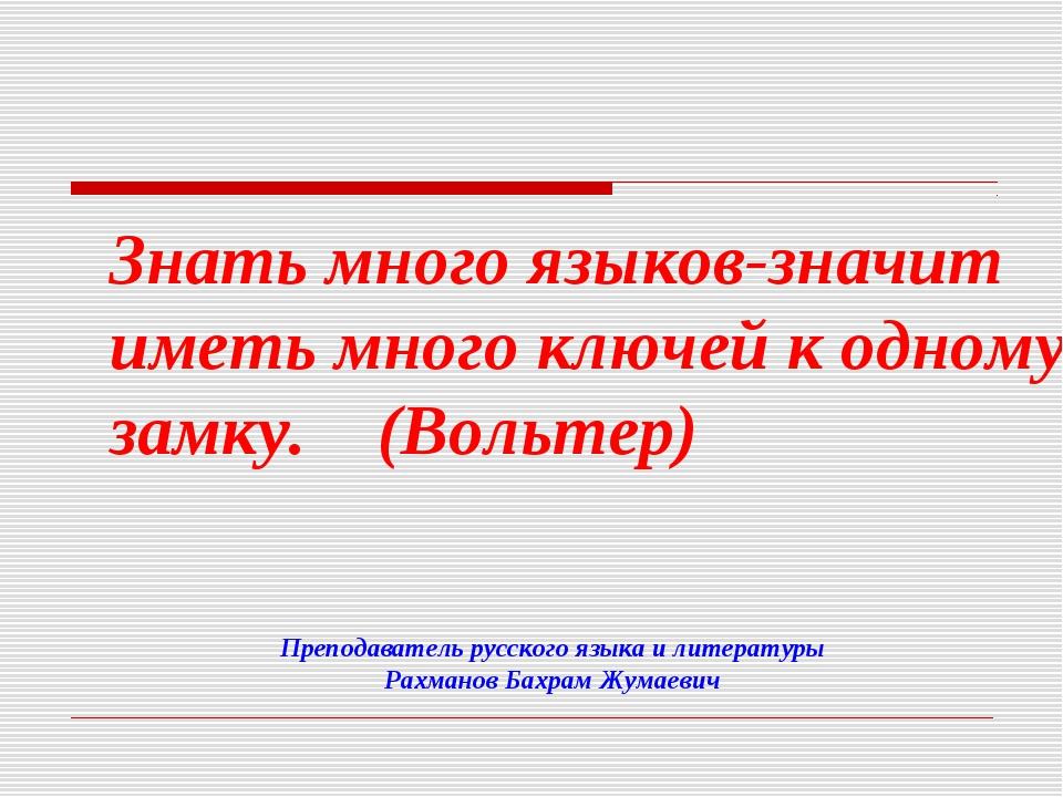 Преподаватель русского языка и литературы Рахманов Бахрам Жумаевич Знать мног...