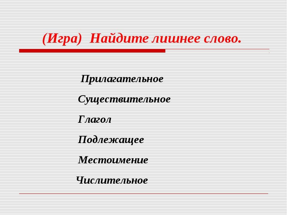 (Игра) Найдите лишнее слово. Прилагательное Существительное Глагол Подлежаще...