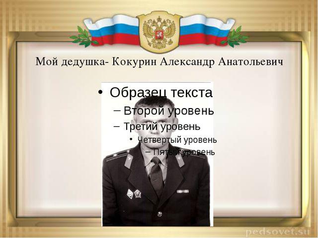 Мой дедушка- Кокурин Александр Анатольевич