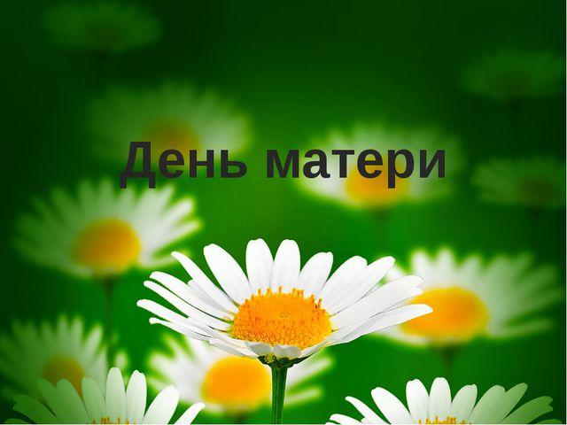 День матери Подготовила воспитатель Пилержинская Марина Геннадьевна