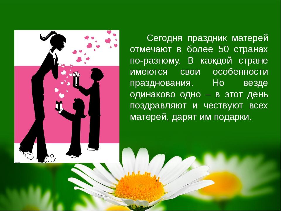 Сегодня праздник матерей отмечают в более 50 странах по-разному. В каждой стр...