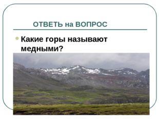 ОТВЕТЬ на ВОПРОС Какие горы называют медными?