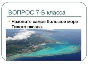 ВОПРОС 7-Б класса Назовите самое большое море Тихого океана.
