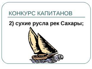 КОНКУРС КАПИТАНОВ 2) сухие русла рек Сахары;