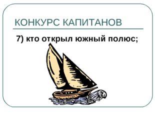 КОНКУРС КАПИТАНОВ 7) кто открыл южный полюс;
