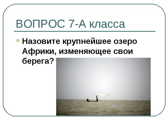 ВОПРОС 7-А класса Назовите крупнейшее озеро Африки, изменяющее свои берега?