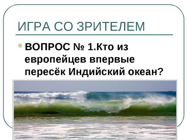 ИГРА СО ЗРИТЕЛЕМ ВОПРОС № 1.Кто из европейцев впервые пересёк Индийский океан?