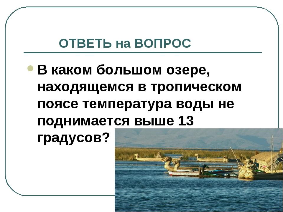 ОТВЕТЬ на ВОПРОС В каком большом озере, находящемся в тропическом поясе темп...